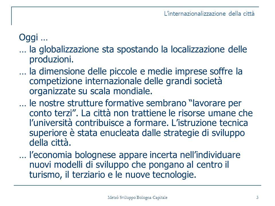 Metrò Sviluppo Bologna Capitale 4 Occorre mettere in rete i due punti di forza della città: LA CENTRALITA GEOGRAFICA LA CAPACITA FORMATIVA Linternazionalizzazione della città