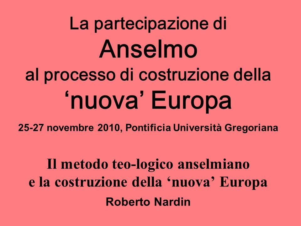 La partecipazione di Anselmo al processo di costruzione della nuova Europa 25-27 novembre 2010, Pontificia Università Gregoriana Il metodo teo-logico anselmiano e la costruzione della nuova Europa Roberto Nardin
