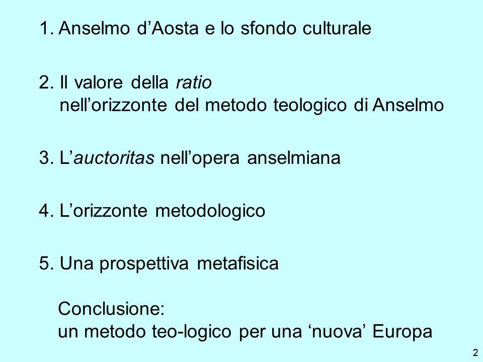22 1. Anselmo dAosta e lo sfondo culturale 2. Il valore della ratio nellorizzonte del metodo teologico di Anselmo 3. Lauctoritas nellopera anselmiana