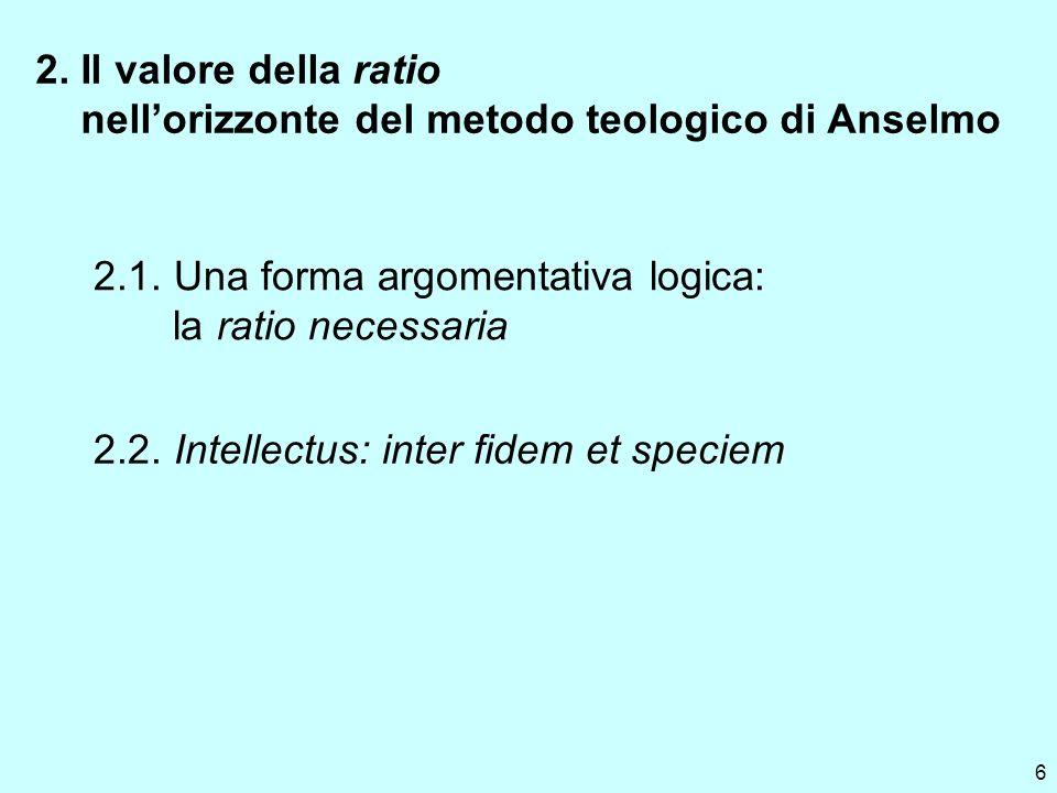 6 2. Il valore della ratio nellorizzonte del metodo teologico di Anselmo 2.1. Una forma argomentativa logica: la ratio necessaria 2.2. Intellectus: in