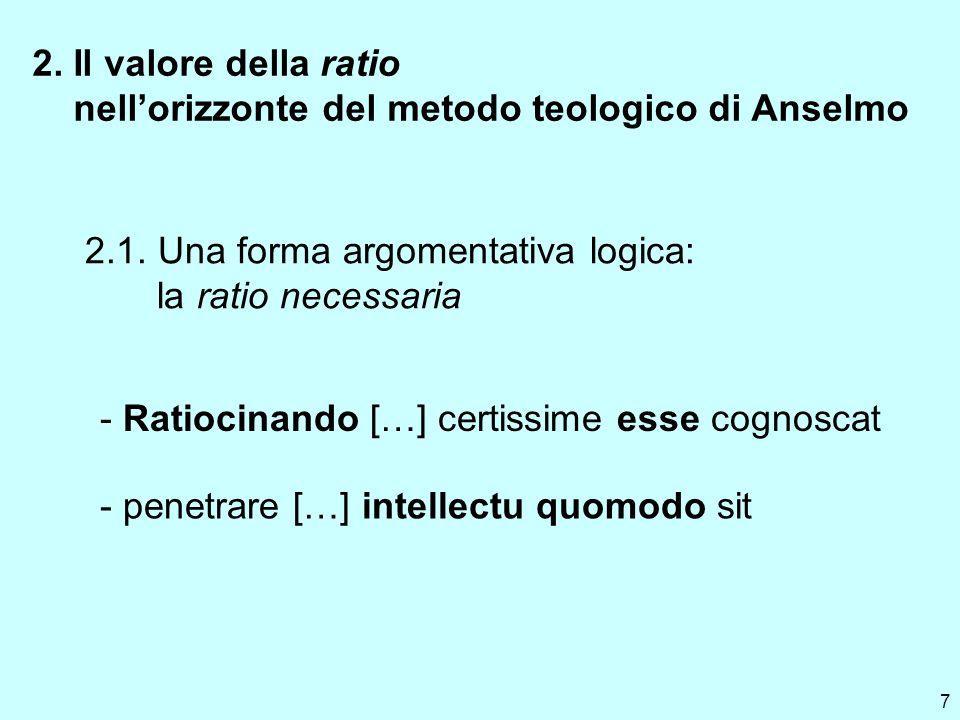 7 2. Il valore della ratio nellorizzonte del metodo teologico di Anselmo 2.1. Una forma argomentativa logica: la ratio necessaria - Ratiocinando […] c