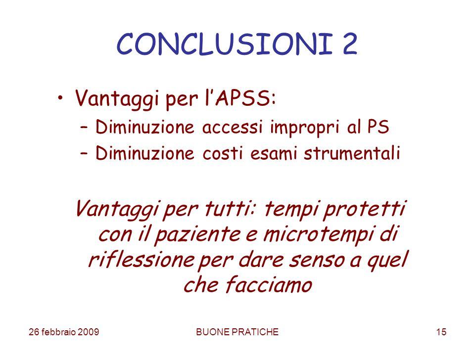 26 febbraio 2009BUONE PRATICHE15 CONCLUSIONI 2 Vantaggi per lAPSS: –Diminuzione accessi impropri al PS –Diminuzione costi esami strumentali Vantaggi p