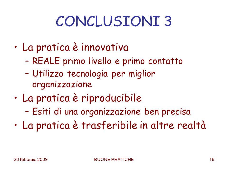 26 febbraio 2009BUONE PRATICHE16 CONCLUSIONI 3 La pratica è innovativa –REALE primo livello e primo contatto –Utilizzo tecnologia per miglior organizz