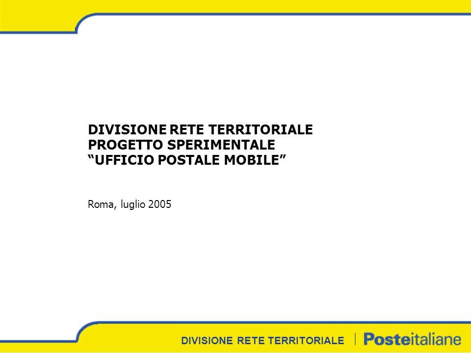 DIVISIONE RETE TERRITORIALE DIVISIONE RETE TERRITORIALE PROGETTO SPERIMENTALE UFFICIO POSTALE MOBILE Roma, luglio 2005