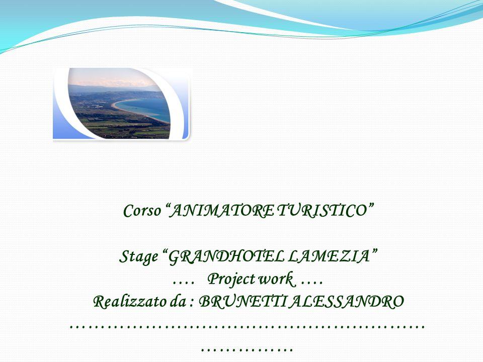 Corso ANIMATORE TURISTICO Stage GRANDHOTEL LAMEZIA …. Project work …. Realizzato da : BRUNETTI ALESSANDRO ………………………………………………… ……………