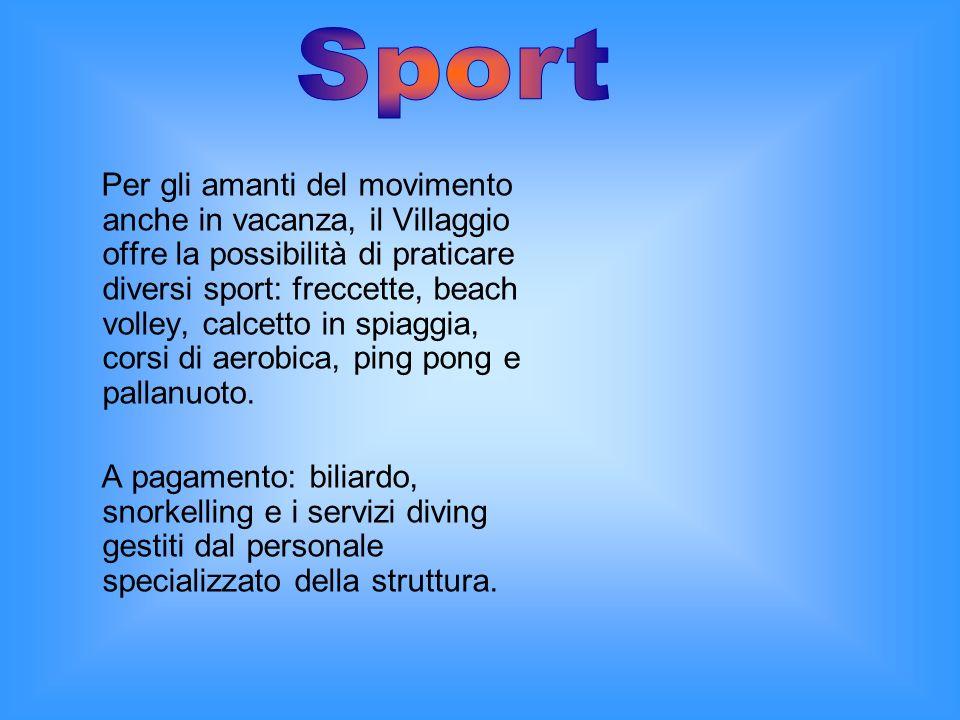 Per gli amanti del movimento anche in vacanza, il Villaggio offre la possibilità di praticare diversi sport: freccette, beach volley, calcetto in spiaggia, corsi di aerobica, ping pong e pallanuoto.