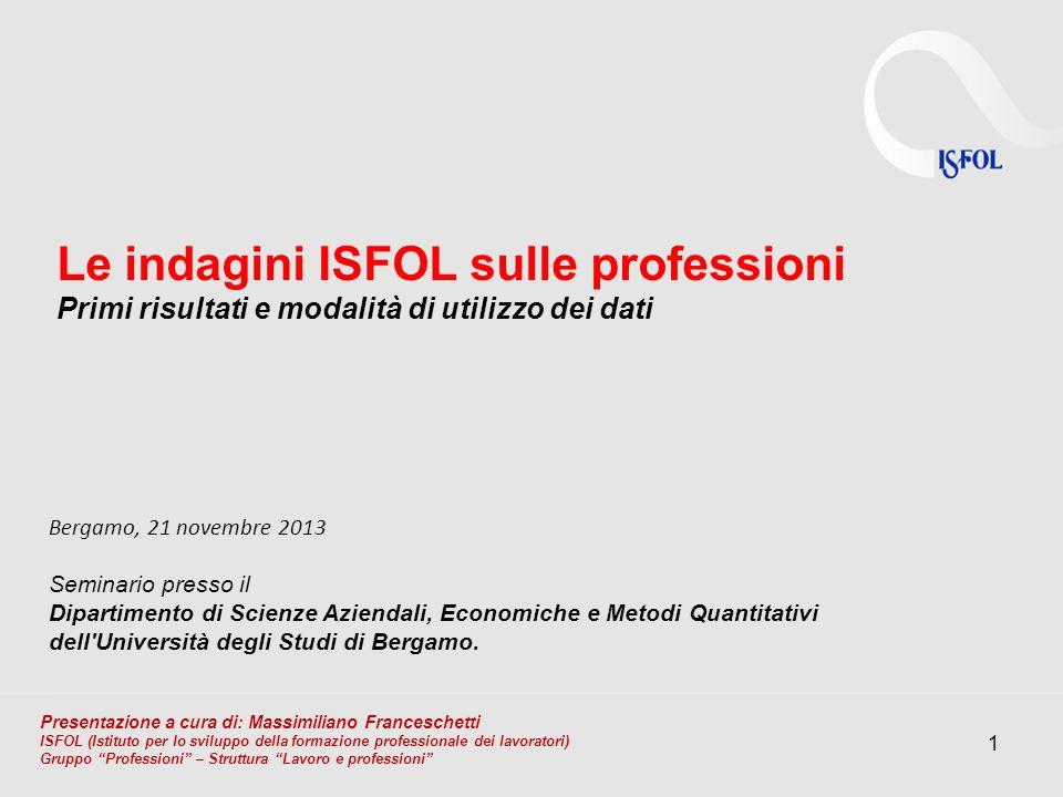 1 Le indagini ISFOL sulle professioni Primi risultati e modalità di utilizzo dei dati Bergamo, 21 novembre 2013 Seminario presso il Dipartimento di Sc