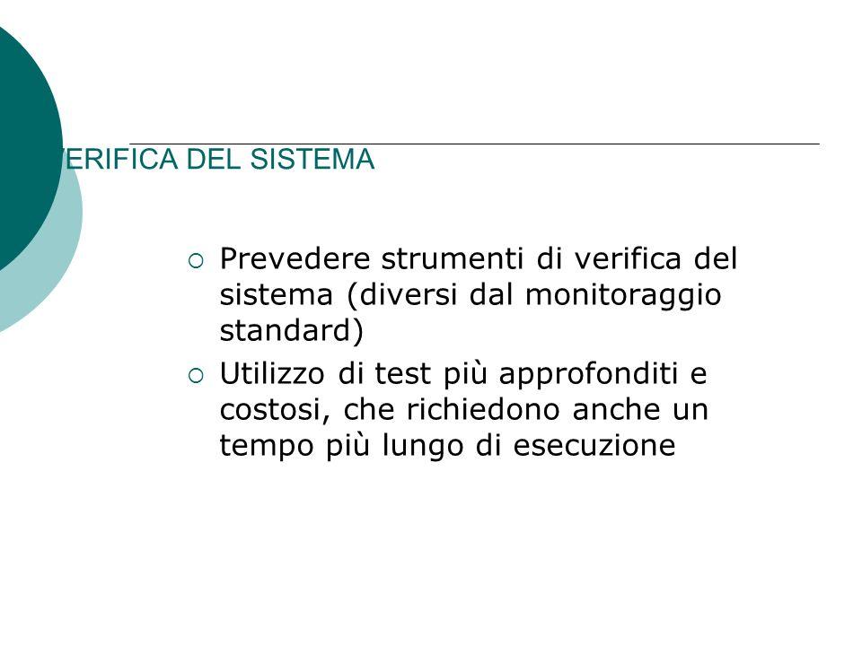 VERIFICA DEL SISTEMA Prevedere strumenti di verifica del sistema (diversi dal monitoraggio standard) Utilizzo di test più approfonditi e costosi, che