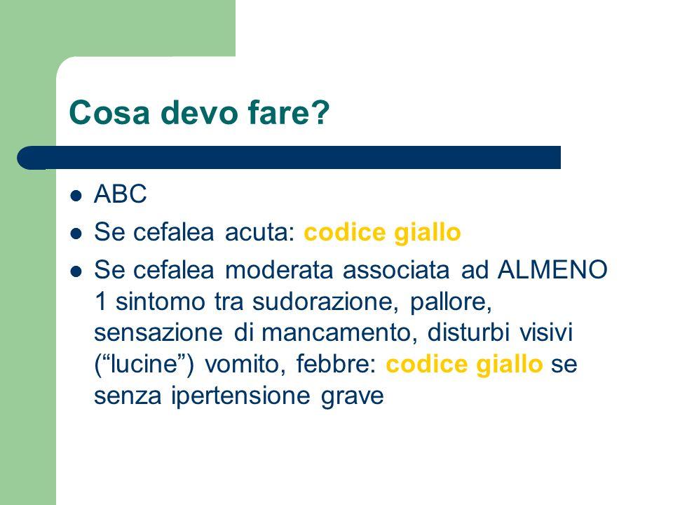 Cosa devo fare? ABC Se cefalea acuta: codice giallo Se cefalea moderata associata ad ALMENO 1 sintomo tra sudorazione, pallore, sensazione di mancamen