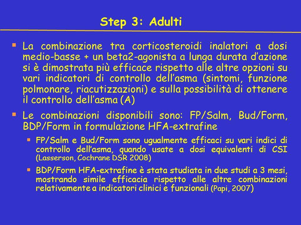 Step 3: Adulti La combinazione tra corticosteroidi inalatori a dosi medio-basse + un beta2-agonista a lunga durata dazione si è dimostrata più efficace rispetto alle altre opzioni su vari indicatori di controllo dellasma (sintomi, funzione polmonare, riacutizzazioni) e sulla possibilità di ottenere il controllo dellasma (A) Le combinazioni disponibili sono: FP/Salm, Bud/Form, BDP/Form in formulazione HFA-extrafine FP/Salm e Bud/Form sono ugualmente efficaci su vari indici di controllo dellasma, quando usate a dosi equivalenti di CSI (Lasserson, Cochrane DSR 2008) BDP/Form HFA-extrafine è stata studiata in due studi a 3 mesi, mostrando simile efficacia rispetto alle altre combinazioni relativamente a indicatori clinici e funzionali (Papi, 2007 )