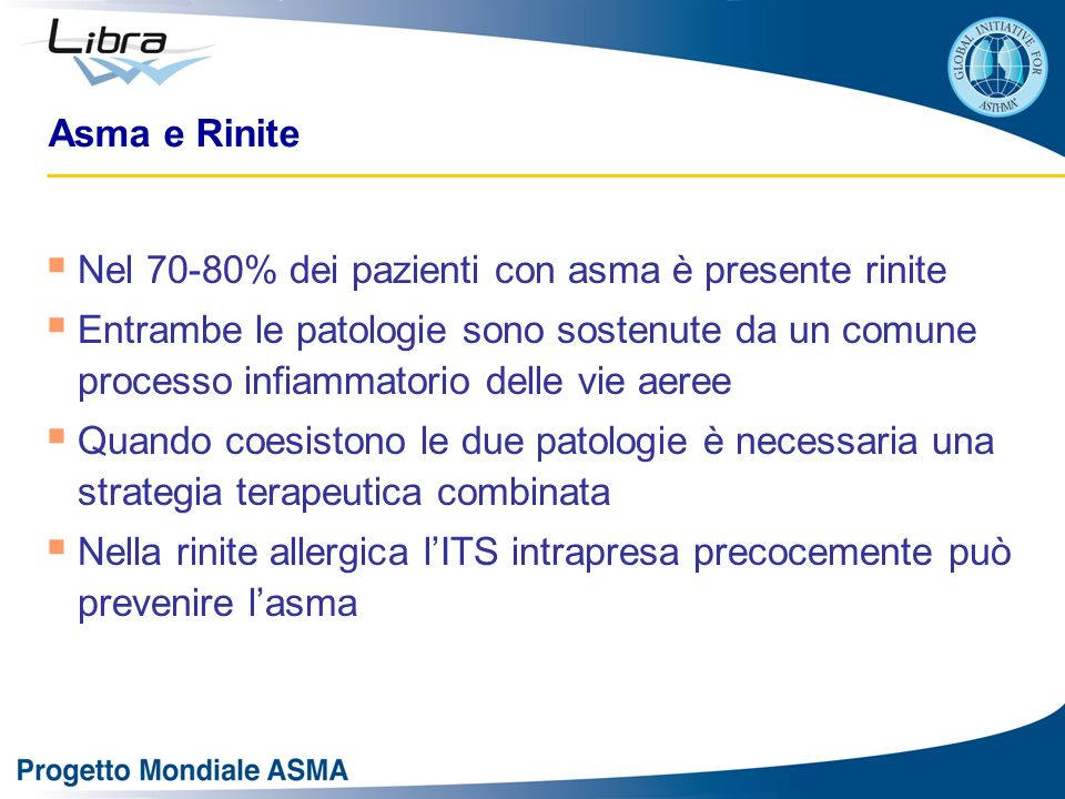 Asma e Rinite Nel 70-80% dei pazienti con asma è presente rinite Entrambe le patologie sono sostenute da un comune processo infiammatorio delle vie aeree Quando coesistono le due patologie è necessaria una strategia terapeutica combinata Nella rinite allergica lITS intrapresa precocemente può prevenire lasma
