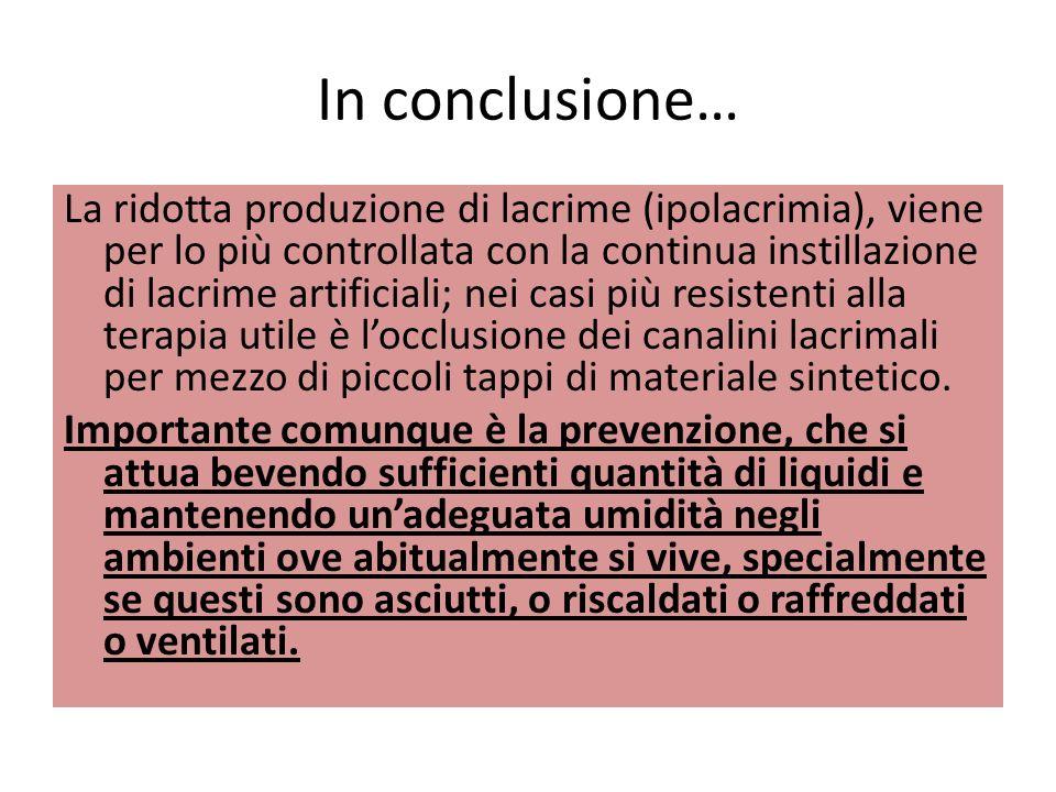 In conclusione… La ridotta produzione di lacrime (ipolacrimia), viene per lo più controllata con la continua instillazione di lacrime artificiali; nei