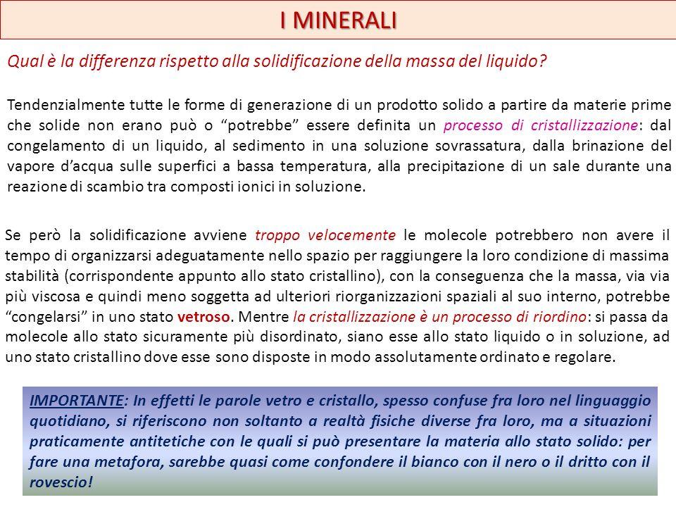 I MINERALI Qual è la differenza rispetto alla solidificazione della massa del liquido? Tendenzialmente tutte le forme di generazione di un prodotto so