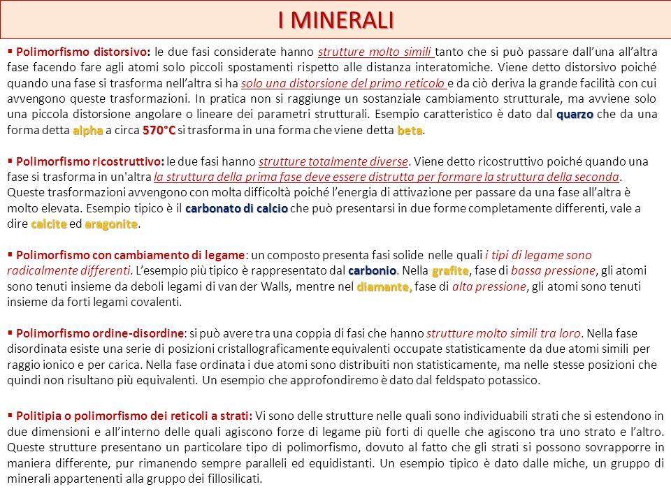 I MINERALI Isomorfismo cristalli mistiminerali isomorfi Due o più minerali a diversa composizione chimica cristallizzano insieme nello stesso sistema e possono dare origine ad ununica struttura cristallina (cella elementare) in cui coesistono specie chimiche diverse.