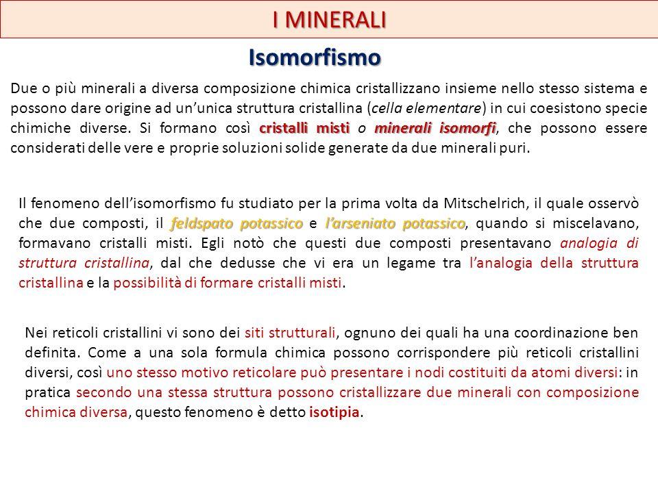 I MINERALI Isomorfismo cristalli mistiminerali isomorfi Due o più minerali a diversa composizione chimica cristallizzano insieme nello stesso sistema