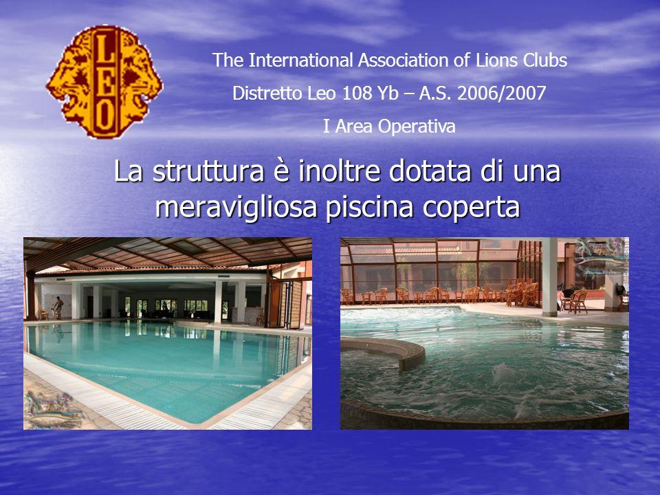 La struttura è inoltre dotata di una meravigliosa piscina coperta The International Association of Lions Clubs Distretto Leo 108 Yb – A.S.
