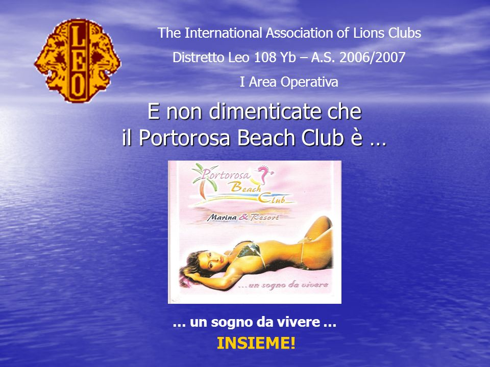 E non dimenticate che il Portorosa Beach Club è … The International Association of Lions Clubs Distretto Leo 108 Yb – A.S. 2006/2007 I Area Operativa