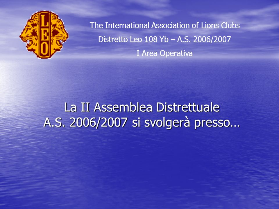 La II Assemblea Distrettuale A.S. 2006/2007 si svolgerà presso… The International Association of Lions Clubs Distretto Leo 108 Yb – A.S. 2006/2007 I A