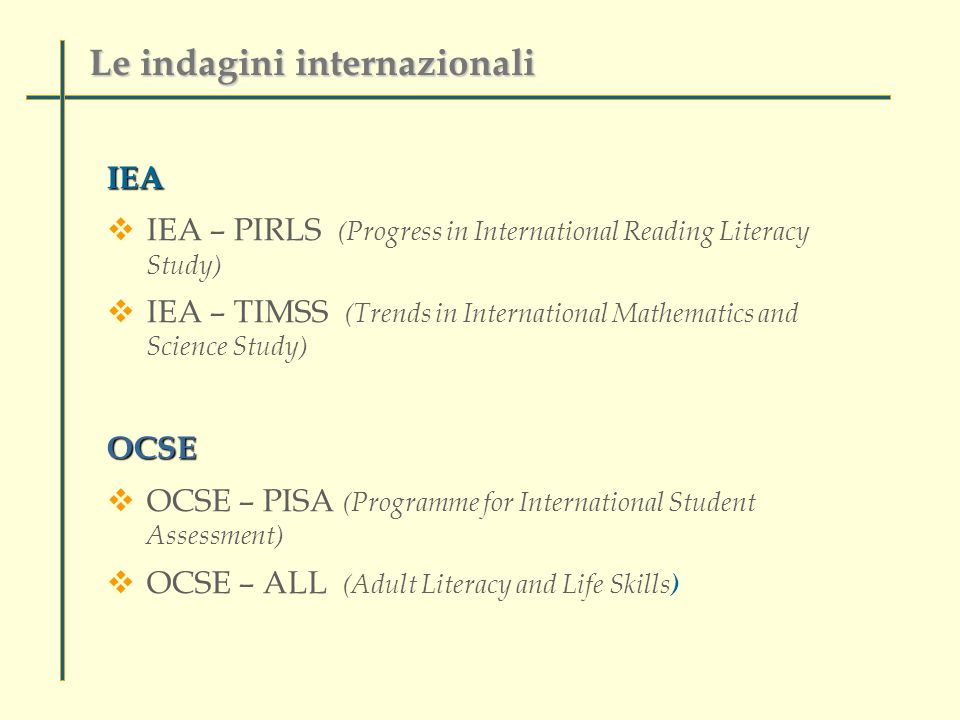 IEA IEA – PIRLS (Progress in International Reading Literacy Study) IEA – TIMSS (Trends in International Mathematics and Science Study)OCSE OCSE – PISA (Programme for International Student Assessment) OCSE – ALL (Adult Literacy and Life Skills ) Le indagini internazionali