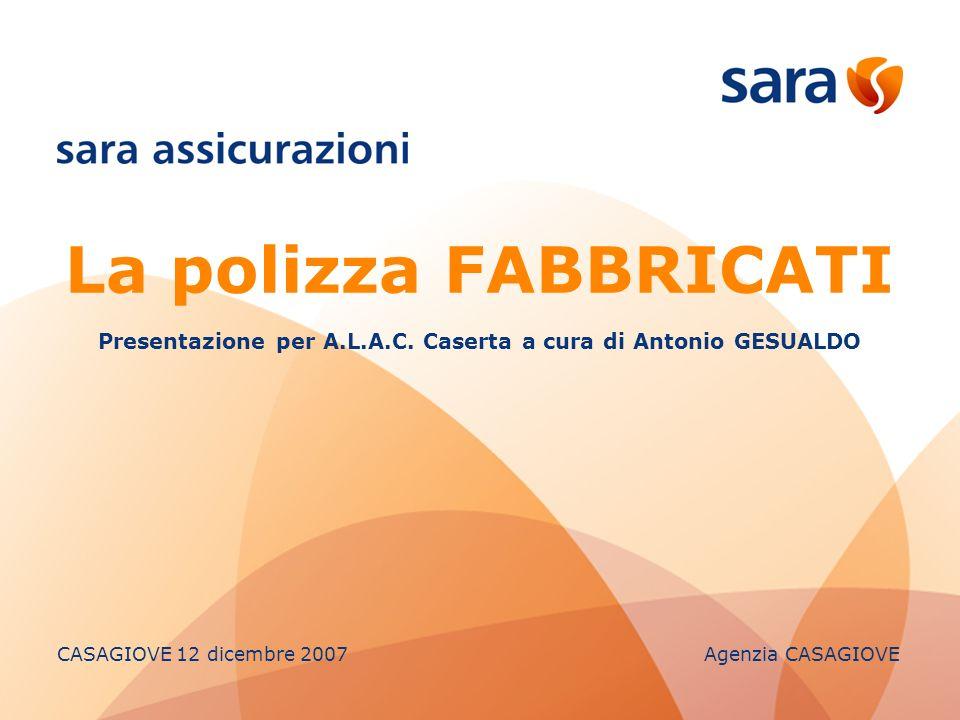 La polizza FABBRICATI Presentazione per A.L.A.C. Caserta a cura di Antonio GESUALDO CASAGIOVE 12 dicembre 2007 Agenzia CASAGIOVE