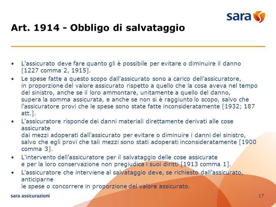 17 Art. 1914 - Obbligo di salvataggio L'assicurato deve fare quanto gli è possibile per evitare o diminuire il danno [1227 comma 2, 1915]. Le spese fa