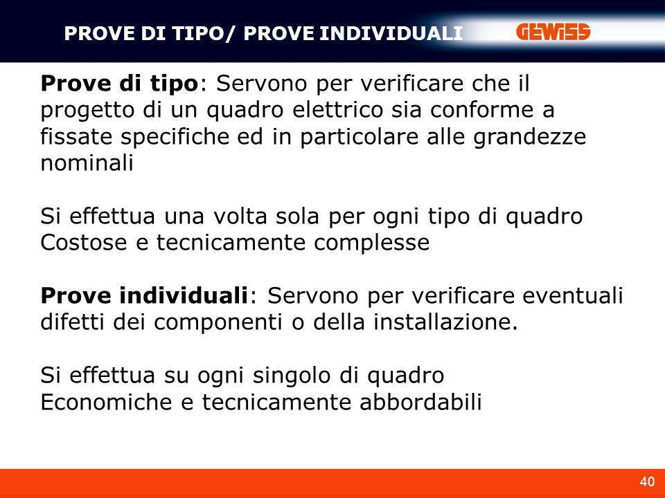 40 PROVE DI TIPO/ PROVE INDIVIDUALI Prove di tipo: Servono per verificare che il progetto di un quadro elettrico sia conforme a fissate specifiche ed