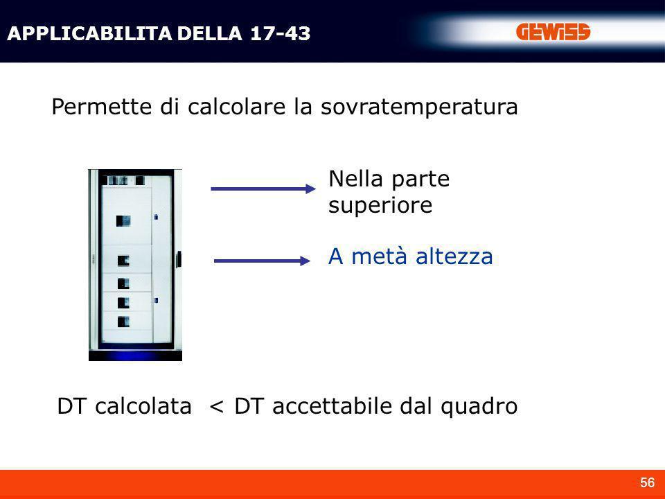 56 APPLICABILITA DELLA 17-43 Permette di calcolare la sovratemperatura DT calcolata < DT accettabile dal quadro A metà altezza Nella parte superiore