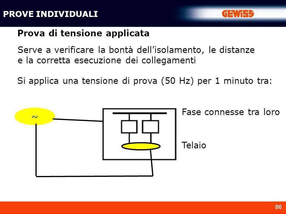 86 Prova di tensione applicata Serve a verificare la bontà dellisolamento, le distanze e la corretta esecuzione dei collegamenti Si applica una tensio