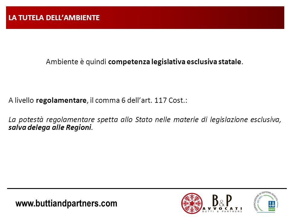 www.buttiandpartners.com LA TUTELA DELLAMBIENTE Ambiente è quindi competenza legislativa esclusiva statale. A livello regolamentare, il comma 6 dellar