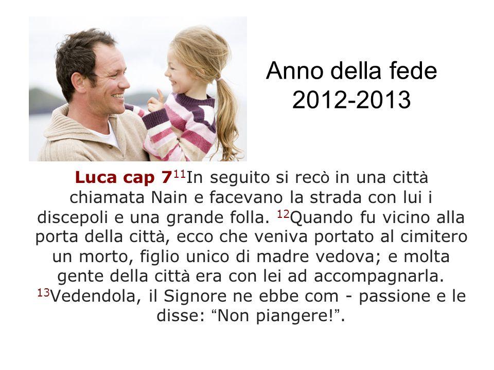 Anno della fede 2012-2013 Luca cap 7 11 In seguito si rec ò in una citt à chiamata Nain e facevano la strada con lui i discepoli e una grande folla. 1