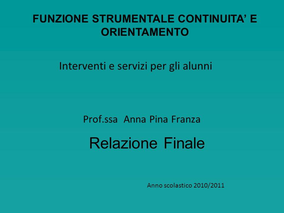 Prof.ssa Anna Pina Franza Interventi e servizi per gli alunni Anno scolastico 2010/2011 Relazione Finale FUNZIONE STRUMENTALE CONTINUITA E ORIENTAMENT