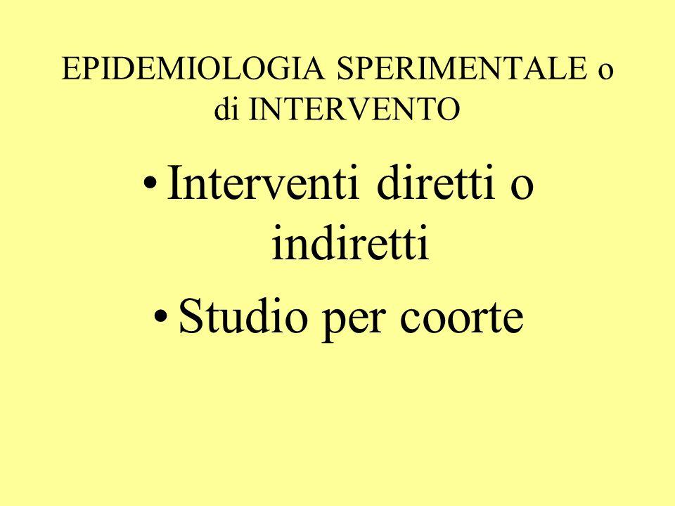 EPIDEMIOLOGIA SPERIMENTALE o di INTERVENTO Interventi diretti o indiretti Studio per coorte