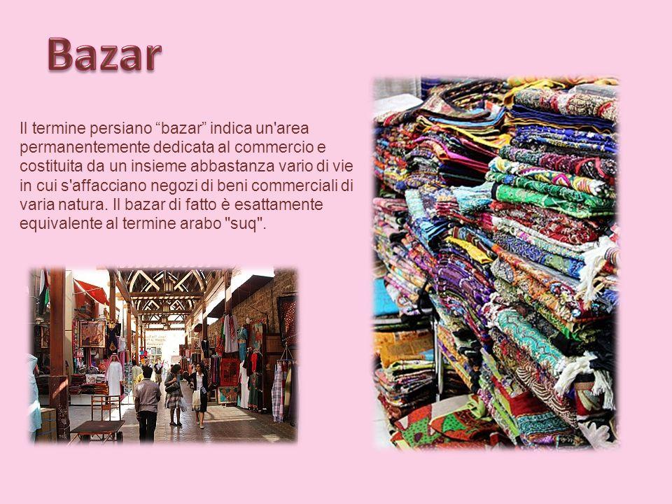 Il termine persiano bazar indica un area permanentemente dedicata al commercio e costituita da un insieme abbastanza vario di vie in cui s affacciano negozi di beni commerciali di varia natura.