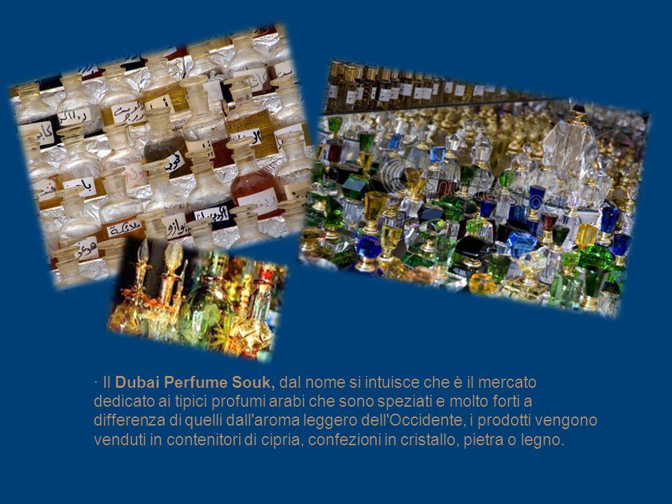 Il Dubai Perfume Souk, dal nome si intuisce che è il mercato dedicato ai tipici profumi arabi che sono speziati e molto forti a differenza di quelli dall aroma leggero dell Occidente, i prodotti vengono venduti in contenitori di cipria, confezioni in cristallo, pietra o legno.