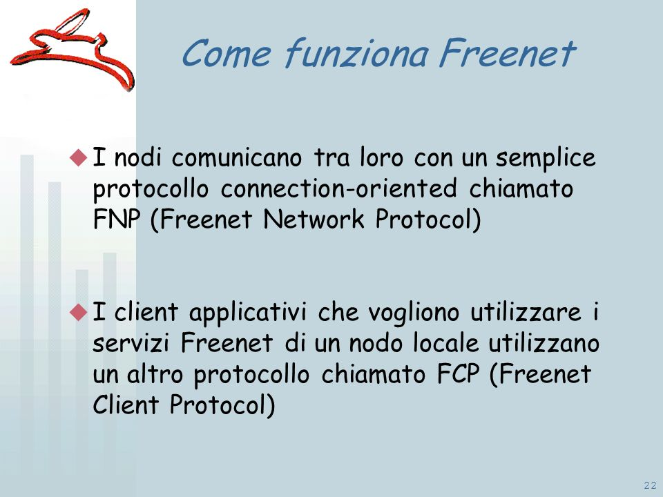 22 Come funziona Freenet I nodi comunicano tra loro con un semplice protocollo connection-oriented chiamato FNP (Freenet Network Protocol) I client applicativi che vogliono utilizzare i servizi Freenet di un nodo locale utilizzano un altro protocollo chiamato FCP (Freenet Client Protocol)