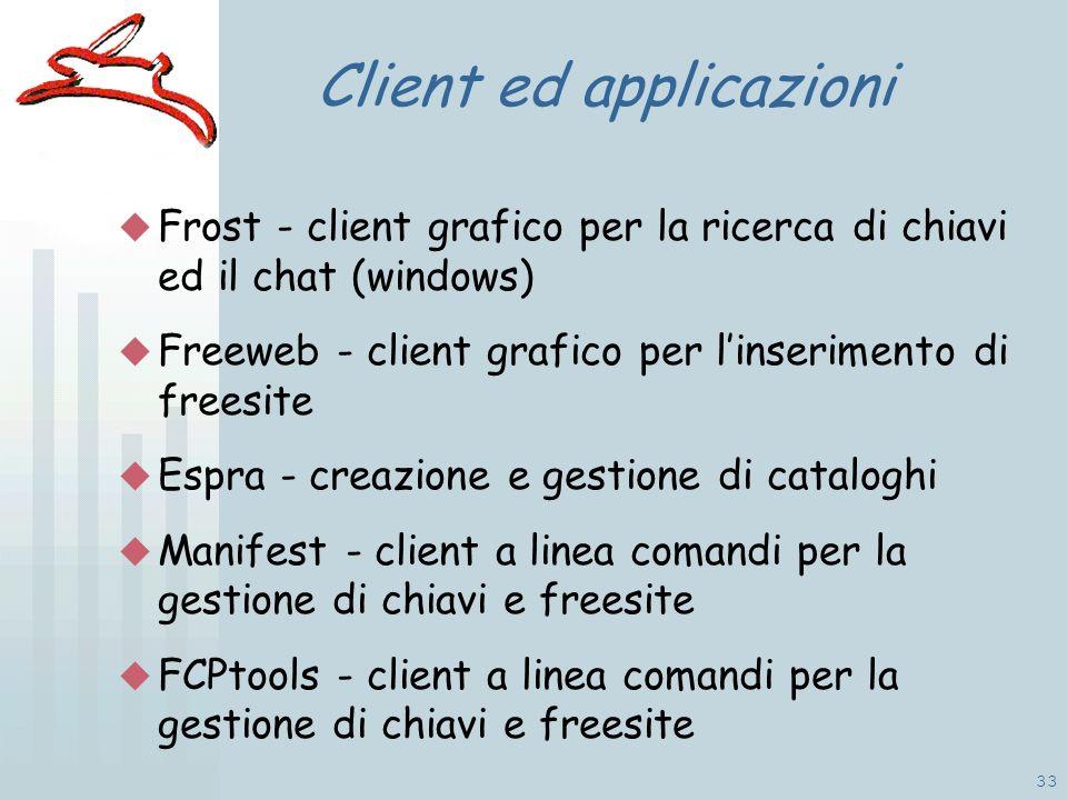 33 Client ed applicazioni Frost - client grafico per la ricerca di chiavi ed il chat (windows) Freeweb - client grafico per linserimento di freesite Espra - creazione e gestione di cataloghi Manifest - client a linea comandi per la gestione di chiavi e freesite FCPtools - client a linea comandi per la gestione di chiavi e freesite