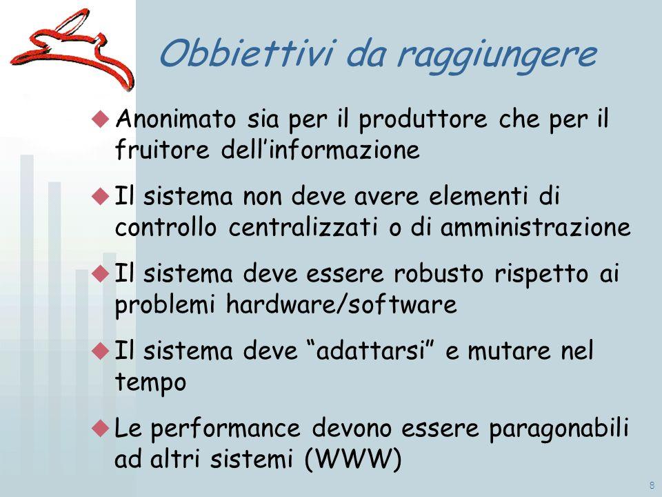 8 Obbiettivi da raggiungere Anonimato sia per il produttore che per il fruitore dellinformazione Il sistema non deve avere elementi di controllo centralizzati o di amministrazione Il sistema deve essere robusto rispetto ai problemi hardware/software Il sistema deve adattarsi e mutare nel tempo Le performance devono essere paragonabili ad altri sistemi (WWW)
