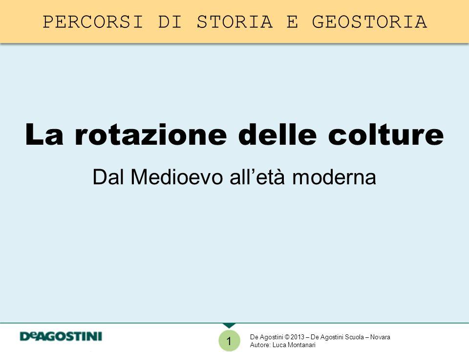 1 La rotazione delle colture Dal Medioevo alletà moderna De Agostini © 2013 – De Agostini Scuola – Novara Autore: Luca Montanari