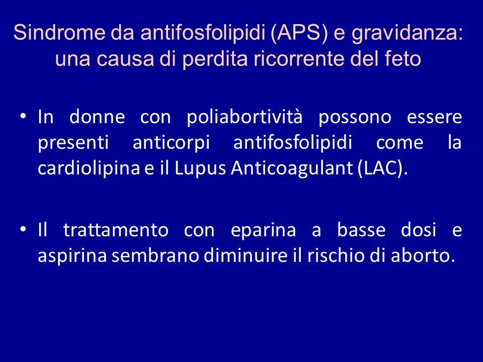 Sindrome da antifosfolipidi (APS) e gravidanza: una causa di perdita ricorrente del feto In donne con poliabortività possono essere presenti anticorpi antifosfolipidi come la cardiolipina e il Lupus Anticoagulant (LAC).