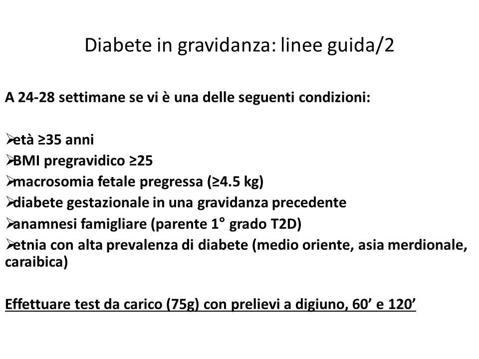 Diabete in gravidanza: linee guida/2 A 24-28 settimane se vi è una delle seguenti condizioni: età 35 anni BMI pregravidico 25 macrosomia fetale pregressa (4.5 kg) diabete gestazionale in una gravidanza precedente anamnesi famigliare (parente 1° grado T2D) etnia con alta prevalenza di diabete (medio oriente, asia merdionale, caraibica) Effettuare test da carico (75g) con prelievi a digiuno, 60 e 120