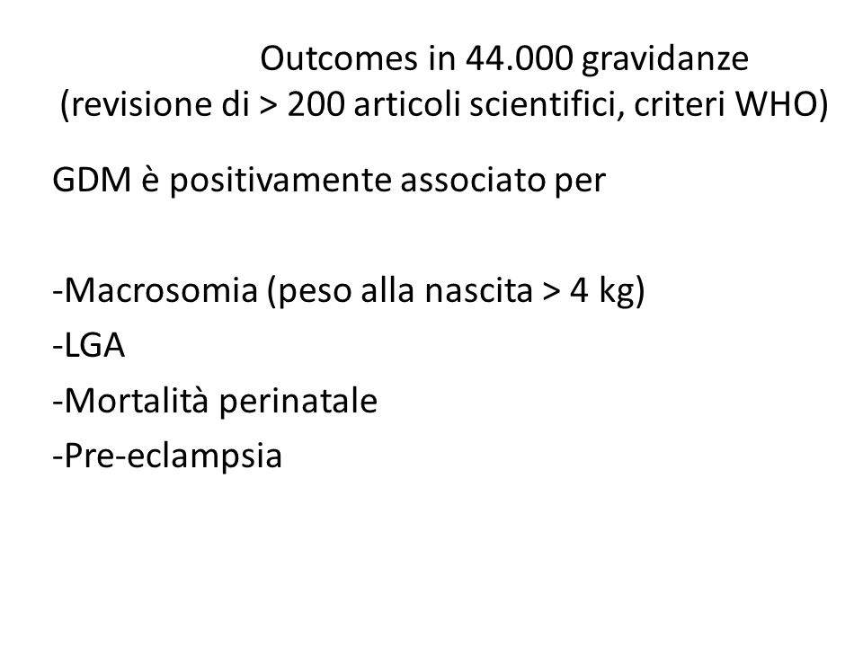 Outcomes in 44.000 gravidanze (revisione di > 200 articoli scientifici, criteri WHO) GDM è positivamente associato per -Macrosomia (peso alla nascita > 4 kg) -LGA -Mortalità perinatale -Pre-eclampsia