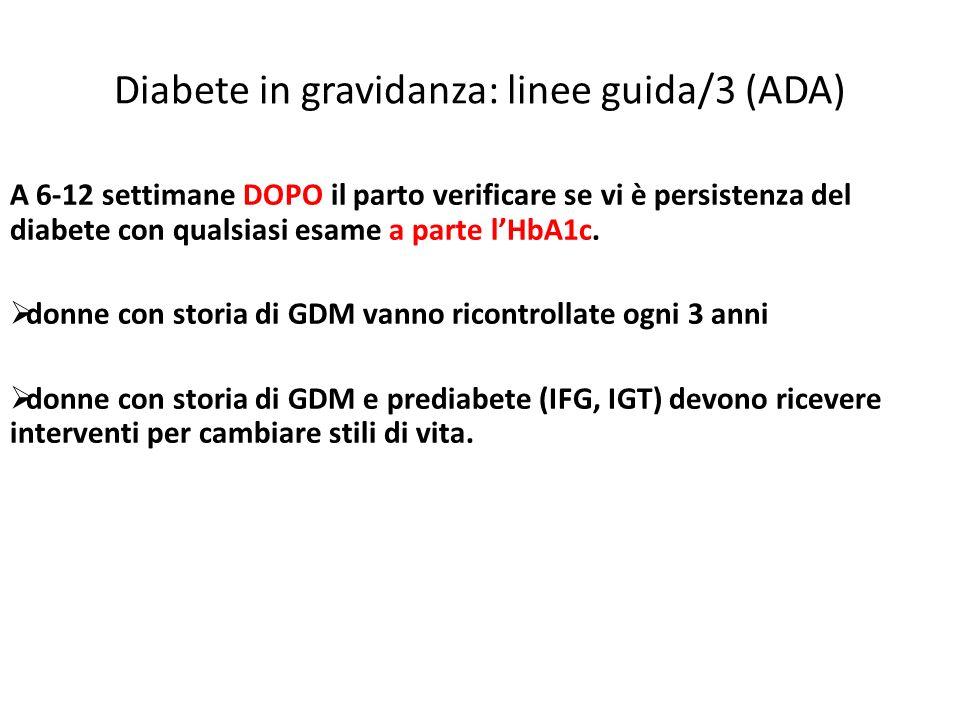 Diabete in gravidanza: linee guida/3 (ADA) A 6-12 settimane DOPO il parto verificare se vi è persistenza del diabete con qualsiasi esame a parte lHbA1c.