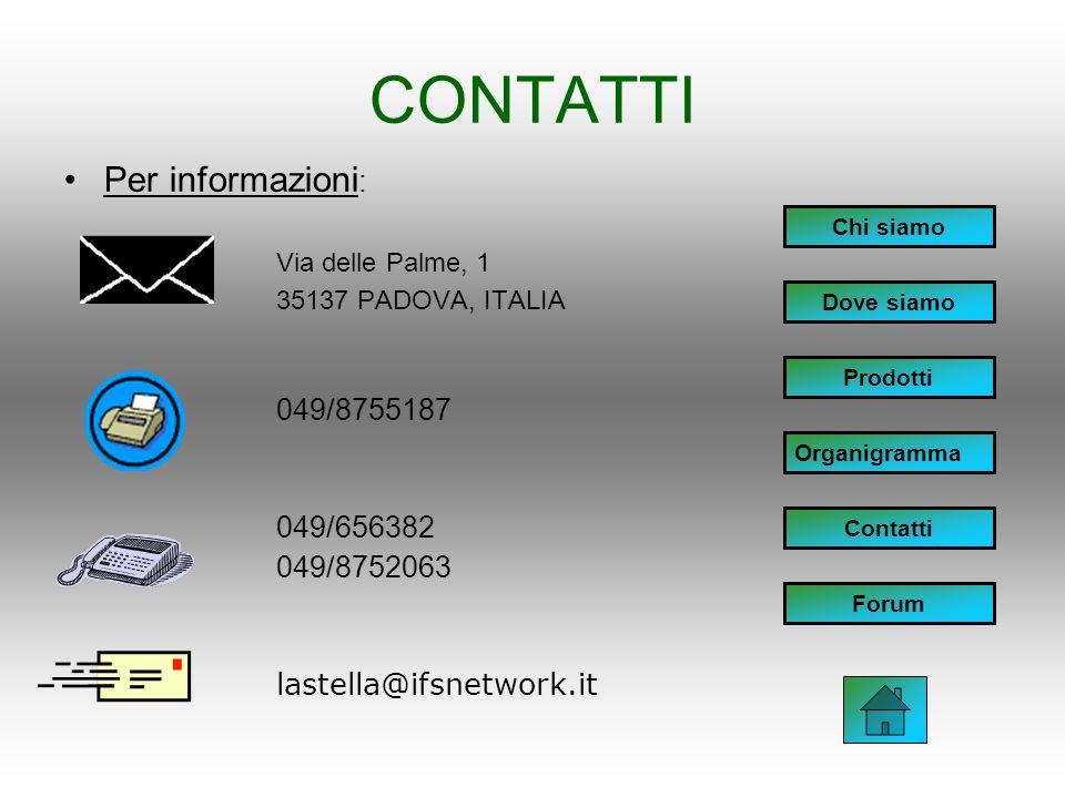 CONTATTI Per informazioni : Via delle Palme, 1 35137 PADOVA, ITALIA 049/8755187 049/656382 049/8752063 lastella@ifsnetwork.it Chi siamo Dove siamo Prodotti Organigramma Contatti Forum