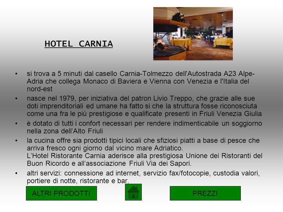 HOTEL CARNIA si trova a 5 minuti dal casello Carnia-Tolmezzo dell Autostrada A23 Alpe- Adria che collega Monaco di Baviera e Vienna con Venezia e l Italia del nord-est nasce nel 1979, per iniziativa del patron Livio Treppo, che grazie alle sue doti imprenditoriali ed umane ha fatto si che la struttura fosse riconosciuta come una fra le più prestigiose e qualificate presenti in Friuli Venezia Giulia è dotato di tutti i confort necessari per rendere indimenticabile un soggiorno nella zona dellAlto Friuli la cucina offre sia prodotti tipici locali che sfiziosi piatti a base di pesce che arriva fresco ogni giorno dal vicino mare Adriatico.