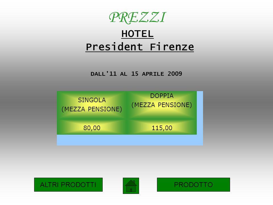 PREZZI HOTEL President Firenze DALL11 AL 15 APRILE 2009 SINGOLA (MEZZA PENSIONE) DOPPIA (MEZZA PENSIONE) 80,00115,00 ALTRI PRODOTTIPRODOTTO