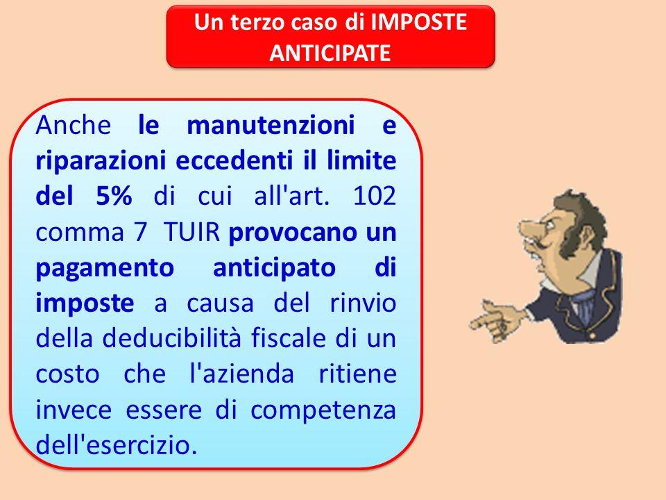 Un terzo caso di IMPOSTE ANTICIPATE Anche le manutenzioni e riparazioni eccedenti il limite del 5% di cui all'art. 102 comma 7 TUIR provocano un pagam
