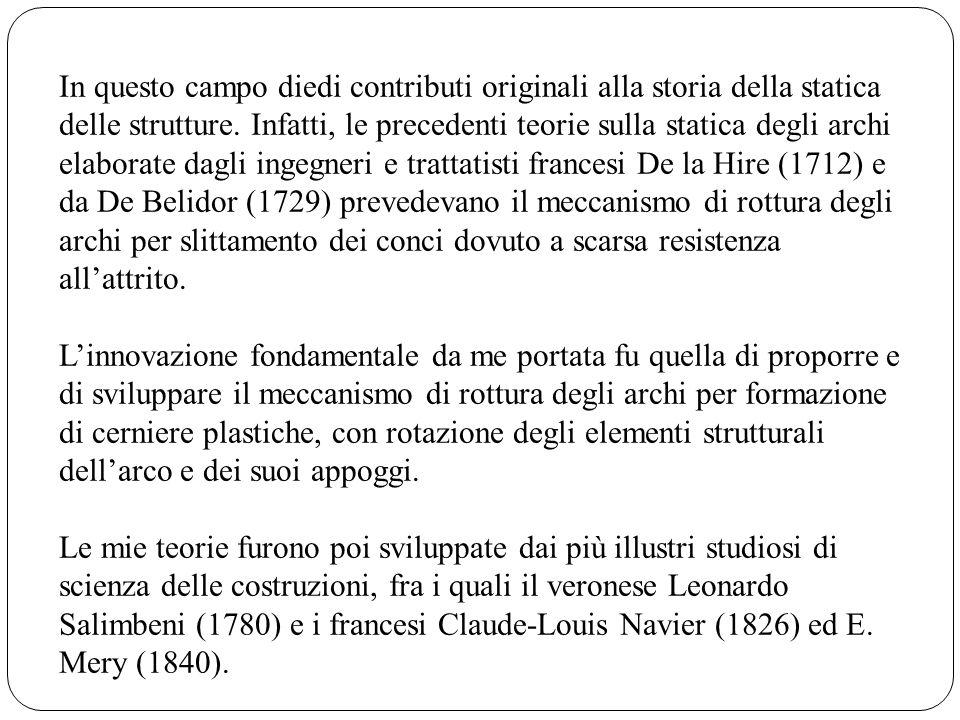 In questo campo diedi contributi originali alla storia della statica delle strutture. Infatti, le precedenti teorie sulla statica degli archi elaborat