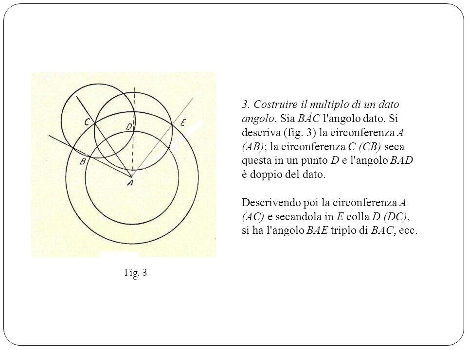 3. Costruire il multiplo di un dato angolo. Sia BÀC l'angolo dato. Si descriva (fig. 3) la circonferenza A (AB); la circonferenza C (CB) seca questa i