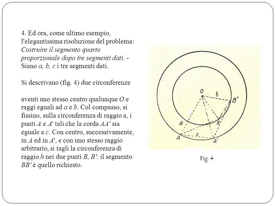 4. Ed ora, come ultimo esempio, l'elegantissima risoluzione del problema: Costruire il segmento quarto proporzionale dopo tre segmenti dati. - Siano a