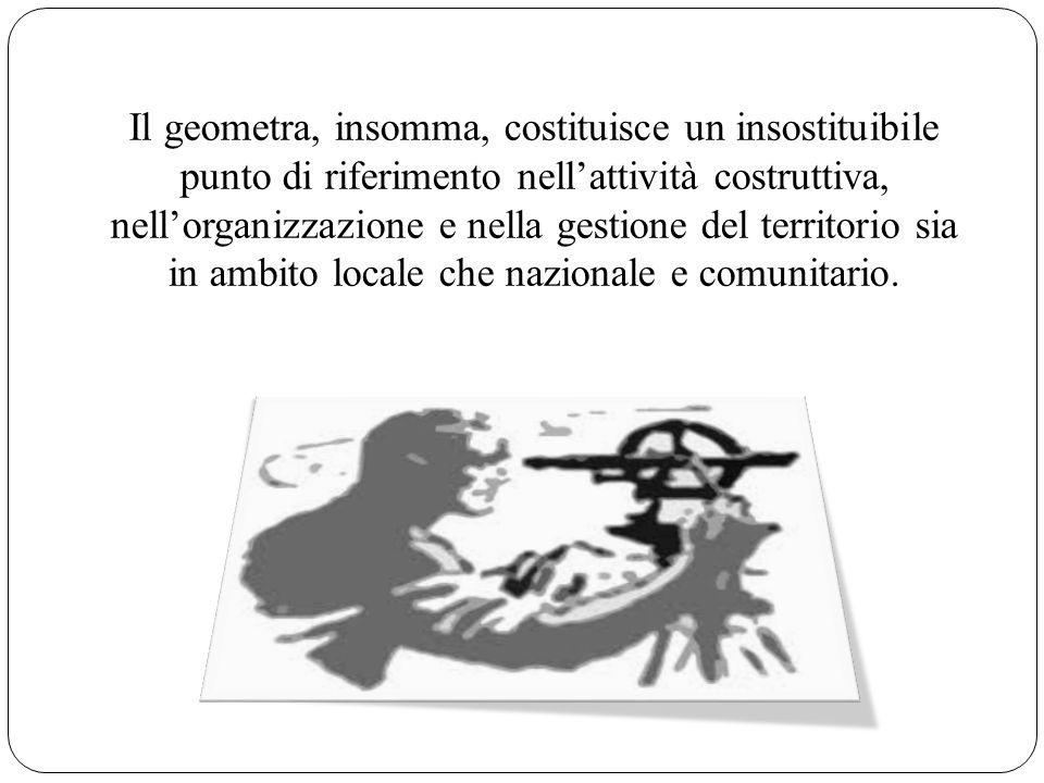 Il geometra, insomma, costituisce un insostituibile punto di riferimento nellattività costruttiva, nellorganizzazione e nella gestione del territorio